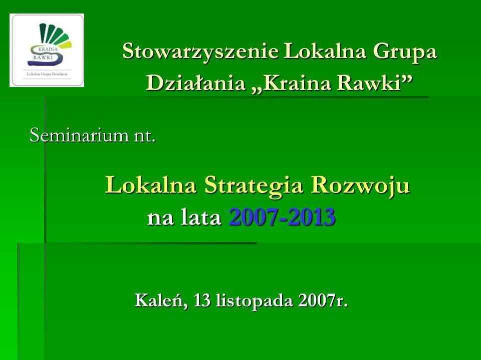 Stowarzyszenie Lokalna Grupa Działania Kraina Rawki Seminarium nt. Lokalna Strategia Rozwoju na lata 2007-2013 Kaleń, 13 listopada 2007r.