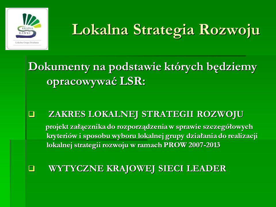 Lokalna Strategia Rozwoju Dokumenty na podstawie których będziemy opracowywać LSR: ZAKRES LOKALNEJ STRATEGII ROZWOJU ZAKRES LOKALNEJ STRATEGII ROZWOJU projekt załącznika do rozporządzenia w sprawie szczegółowych kryteriów i sposobu wyboru lokalnej grupy działania do realizacji lokalnej strategii rozwoju w ramach PROW 2007-2013 projekt załącznika do rozporządzenia w sprawie szczegółowych kryteriów i sposobu wyboru lokalnej grupy działania do realizacji lokalnej strategii rozwoju w ramach PROW 2007-2013 WYTYCZNE KRAJOWEJ SIECI LEADER WYTYCZNE KRAJOWEJ SIECI LEADER