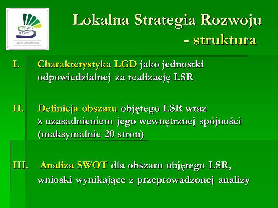 Lokalna Strategia Rozwoju - struktura I.Charakterystyka LGD jako jednostki odpowiedzialnej za realizację LSR II.Definicja obszaru objętego LSR wraz z uzasadnieniem jego wewnętrznej spójności (maksymalnie 20 stron) III.