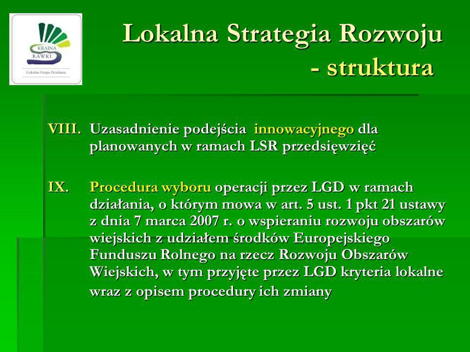 Lokalna Strategia Rozwoju - struktura VIII.Uzasadnienie podejścia innowacyjnego dla planowanych w ramach LSR przedsięwzięć IX.Procedura wyboru operacji przez LGD w ramach działania, o którym mowa w art.