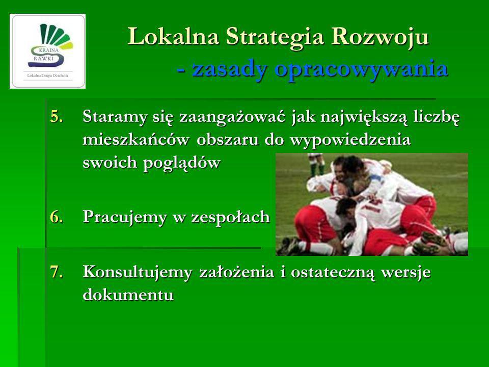 Lokalna Strategia Rozwoju - zasady opracowywania 5.Staramy się zaangażować jak największą liczbę mieszkańców obszaru do wypowiedzenia swoich poglądów