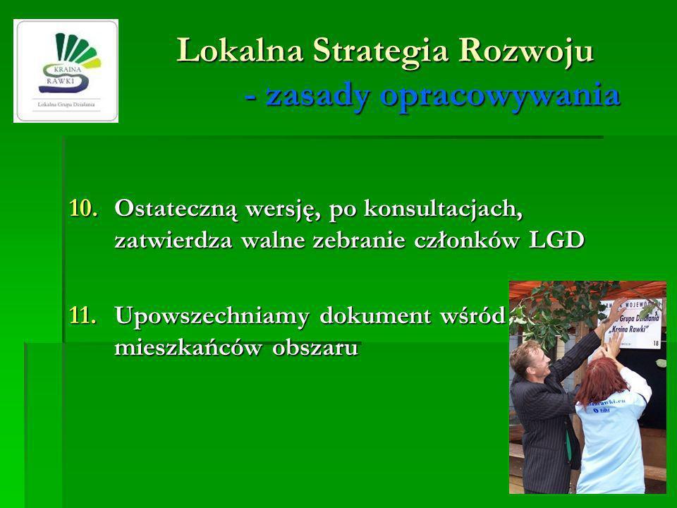 Lokalna Strategia Rozwoju - zasady opracowywania 10.Ostateczną wersję, po konsultacjach, zatwierdza walne zebranie członków LGD 11.Upowszechniamy doku