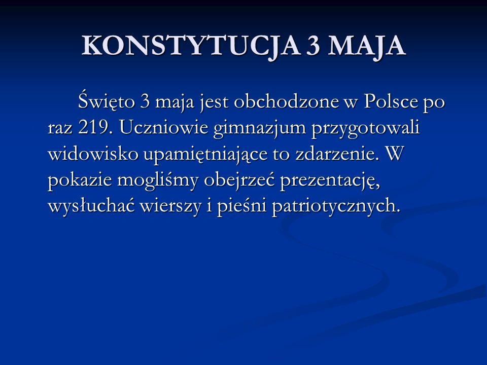 KONSTYTUCJA 3 MAJA Święto 3 maja jest obchodzone w Polsce po raz 219. Uczniowie gimnazjum przygotowali widowisko upamiętniające to zdarzenie. W pokazi
