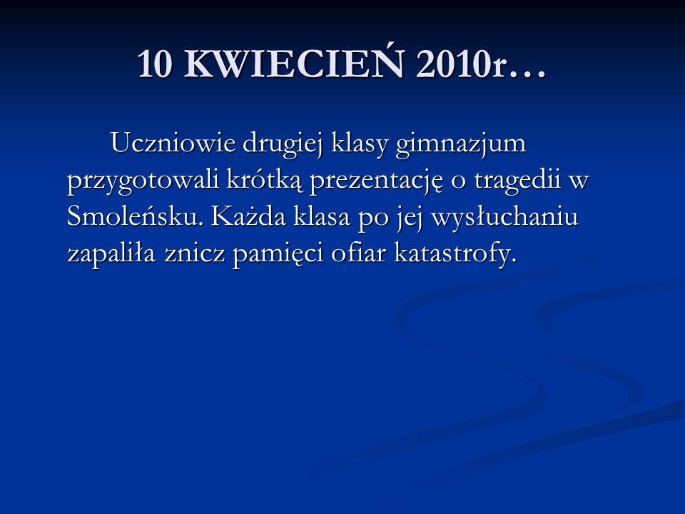 10 KWIECIEŃ 2010r… Uczniowie drugiej klasy gimnazjum przygotowali krótką prezentację o tragedii w Smoleńsku. Każda klasa po jej wysłuchaniu zapaliła z