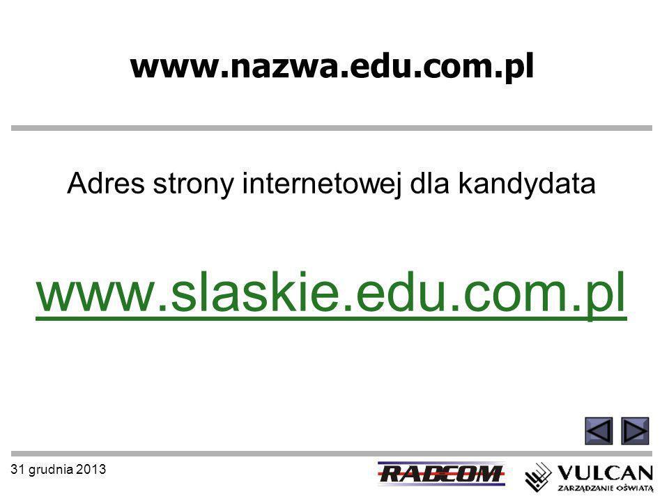 31 grudnia 2013 www.nazwa.edu.com.pl Adres strony internetowej dla kandydata www.slaskie.edu.com.pl