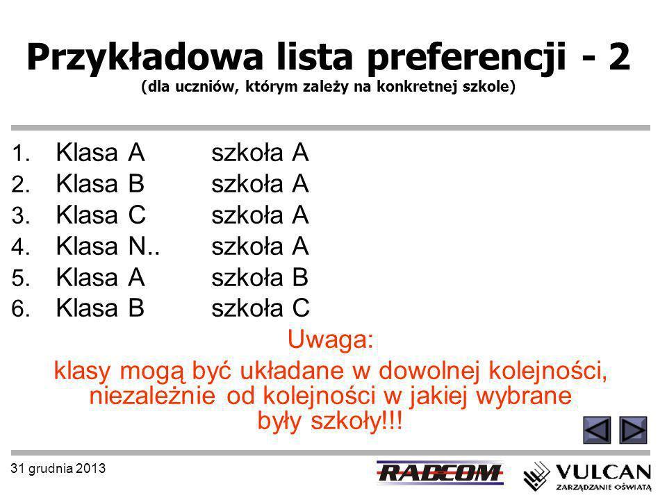 31 grudnia 2013 Przykładowa lista preferencji - 2 (dla uczniów, którym zależy na konkretnej szkole) 1. Klasa A szkoła A 2. Klasa B szkoła A 3. Klasa C