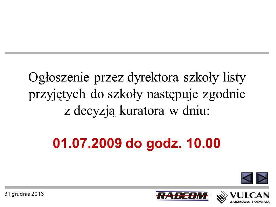 31 grudnia 2013 Ogłoszenie przez dyrektora szkoły listy przyjętych do szkoły następuje zgodnie z decyzją kuratora w dniu: 01.07.2009 do godz. 10.00