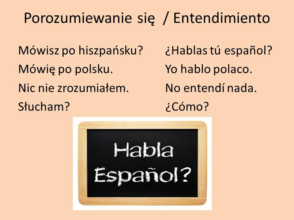 Porozumiewanie się / Entendimiento Mówisz po hiszpańsku?¿Hablas tú español? Mówię po polsku.Yo hablo polaco. Nic nie zrozumiałem.No entendí nada. Słuc