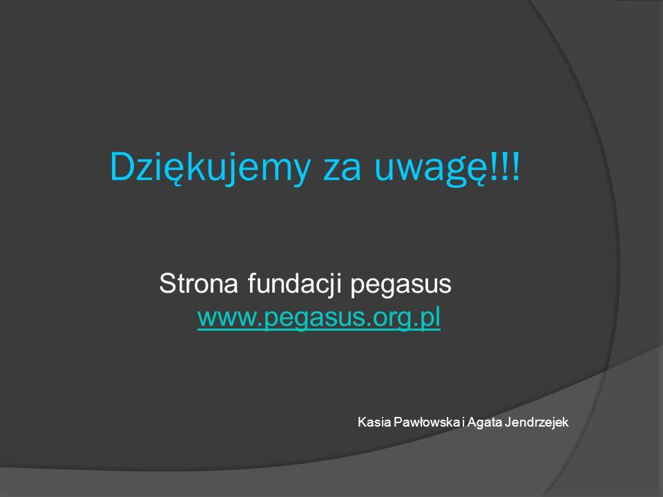 Dziękujemy za uwagę!!! Strona fundacji pegasus www.pegasus.org.pl www.pegasus.org.pl Kasia Pawłowska i Agata Jendrzejek