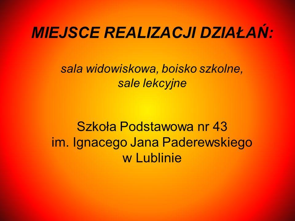 MIEJSCE REALIZACJI DZIAŁAŃ: sala widowiskowa, boisko szkolne, sale lekcyjne Szkoła Podstawowa nr 43 im. Ignacego Jana Paderewskiego w Lublinie