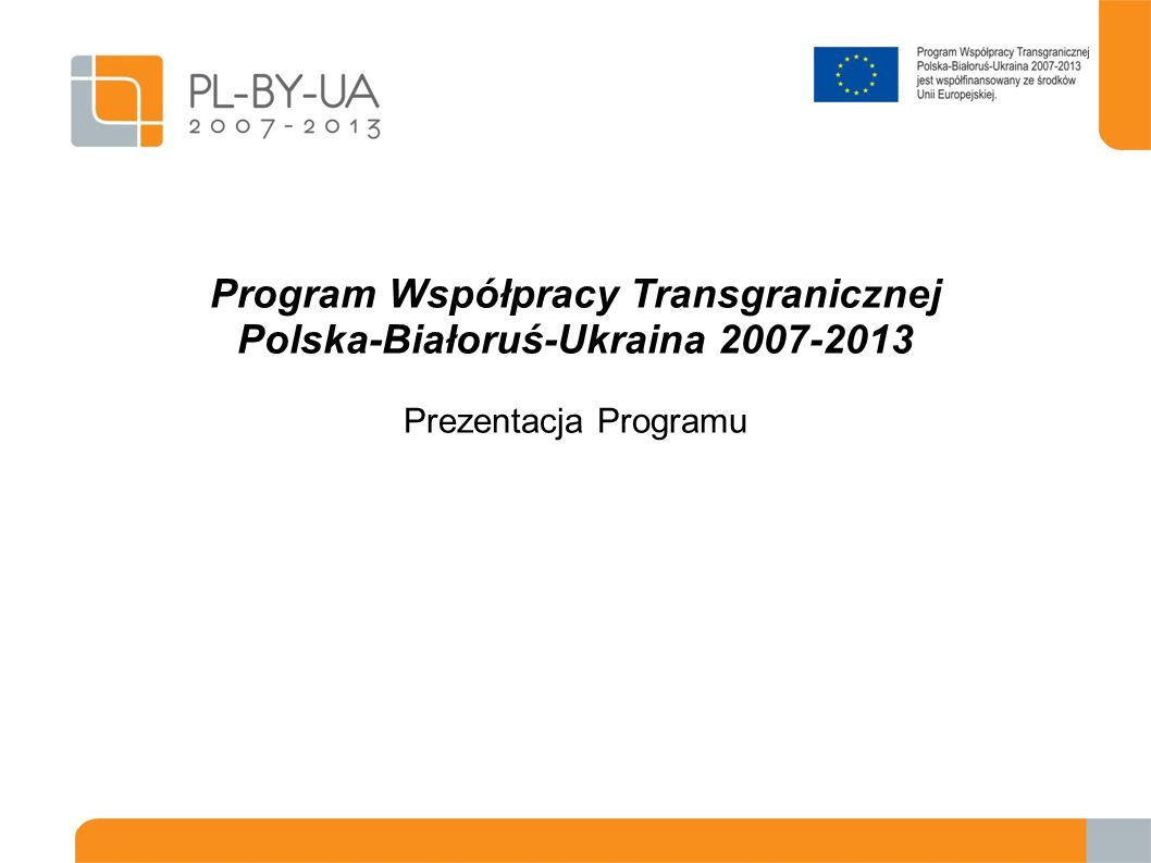 Program Współpracy Transgranicznej Polska-Białoruś-Ukraina 2007-2013 Prezentacja Programu