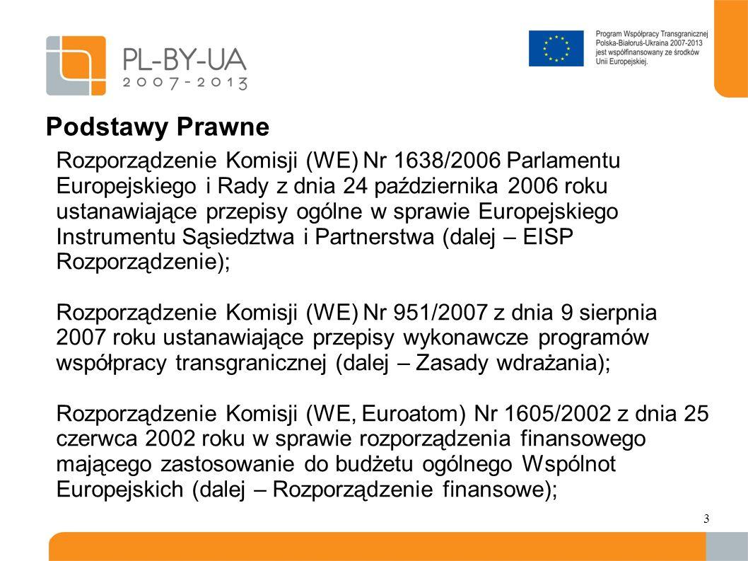 Podstawy Prawne Rozporządzenie Komisji (WE) Nr 1638/2006 Parlamentu Europejskiego i Rady z dnia 24 października 2006 roku ustanawiające przepisy ogólne w sprawie Europejskiego Instrumentu Sąsiedztwa i Partnerstwa (dalej – EISP Rozporządzenie); Rozporządzenie Komisji (WE) Nr 951/2007 z dnia 9 sierpnia 2007 roku ustanawiające przepisy wykonawcze programów współpracy transgranicznej (dalej – Zasady wdrażania); Rozporządzenie Komisji (WE, Euroatom) Nr 1605/2002 z dnia 25 czerwca 2002 roku w sprawie rozporządzenia finansowego mającego zastosowanie do budżetu ogólnego Wspólnot Europejskich (dalej – Rozporządzenie finansowe); 3