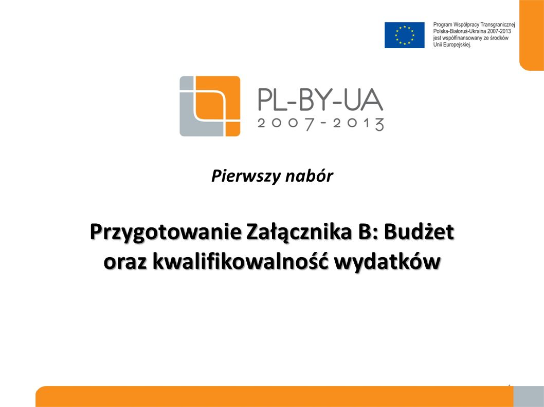 Przygotowanie Załącznika B: Budżet oraz kwalifikowalność wydatków Pierwszy nabór Przygotowanie Załącznika B: Budżet oraz kwalifikowalność wydatków 1