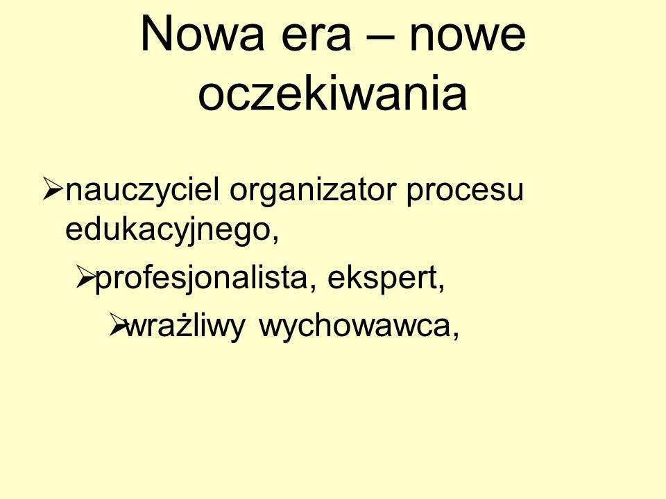 Nowa era – nowe oczekiwania nauczyciel organizator procesu edukacyjnego, profesjonalista, ekspert, wrażliwy wychowawca,