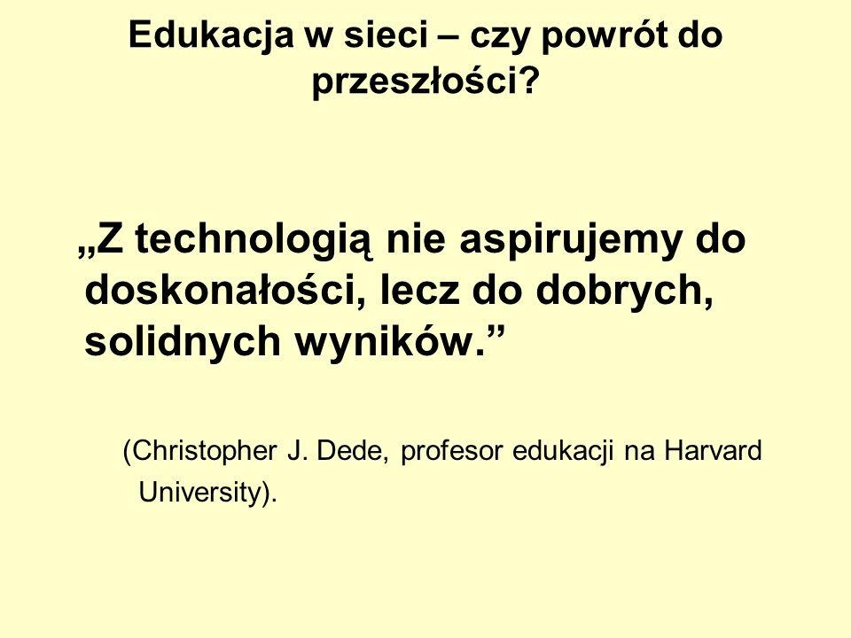Edukacja w sieci – czy powrót do przeszłości? Z technologią nie aspirujemy do doskonałości, lecz do dobrych, solidnych wyników. (Christopher J. Dede,
