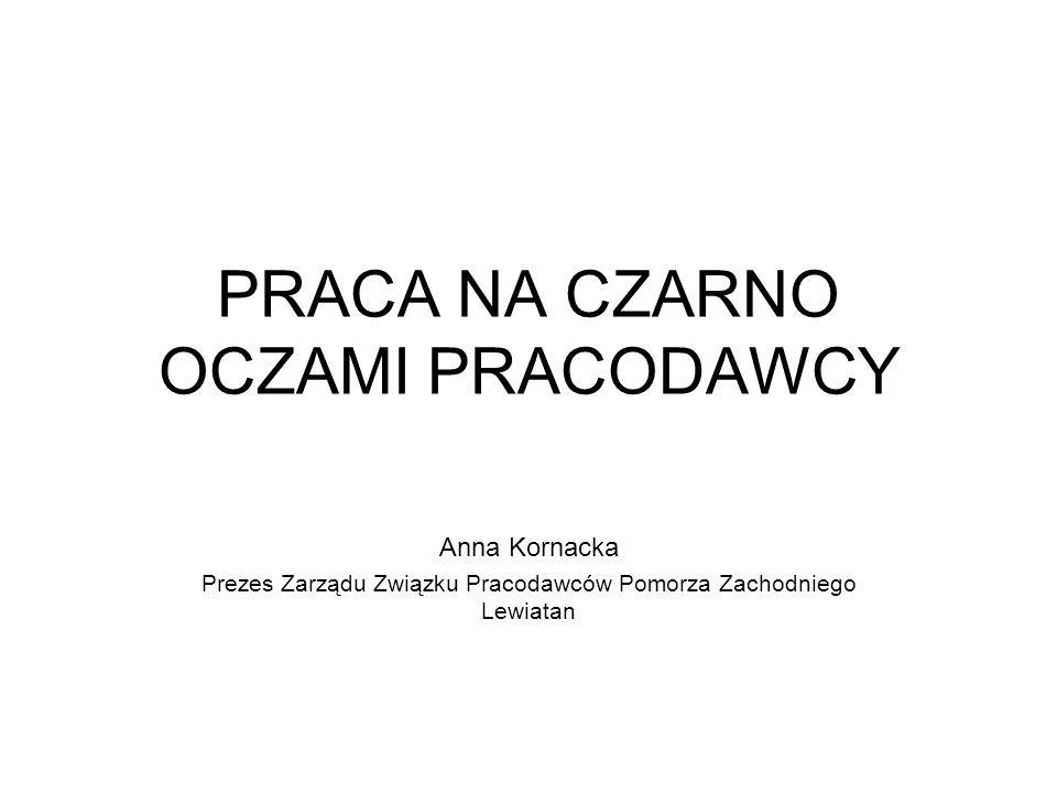 PRACA NA CZARNO OCZAMI PRACODAWCY Anna Kornacka Prezes Zarządu Związku Pracodawców Pomorza Zachodniego Lewiatan