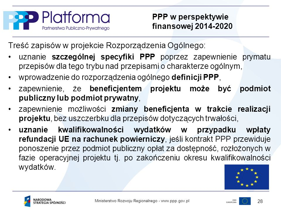 www.ppp.gov.plMinisterstwo Rozwoju Regionalnego - 28 PPP w perspektywie finansowej 2014-2020 Treść zapisów w projekcie Rozporządzenia Ogólnego: uznanie szczególnej specyfiki PPP poprzez zapewnienie prymatu przepisów dla tego trybu nad przepisami o charakterze ogólnym, wprowadzenie do rozporządzenia ogólnego definicji PPP, zapewnienie, że beneficjentem projektu może być podmiot publiczny lub podmiot prywatny, zapewnienie możliwości zmiany beneficjenta w trakcie realizacji projektu, bez uszczerbku dla przepisów dotyczących trwałości, uznanie kwalifikowalności wydatków w przypadku wpłaty refundacji UE na rachunek powierniczy, jeśli kontrakt PPP przewiduje ponoszenie przez podmiot publiczny opłat za dostępność, rozłożonych w fazie operacyjnej projektu tj.
