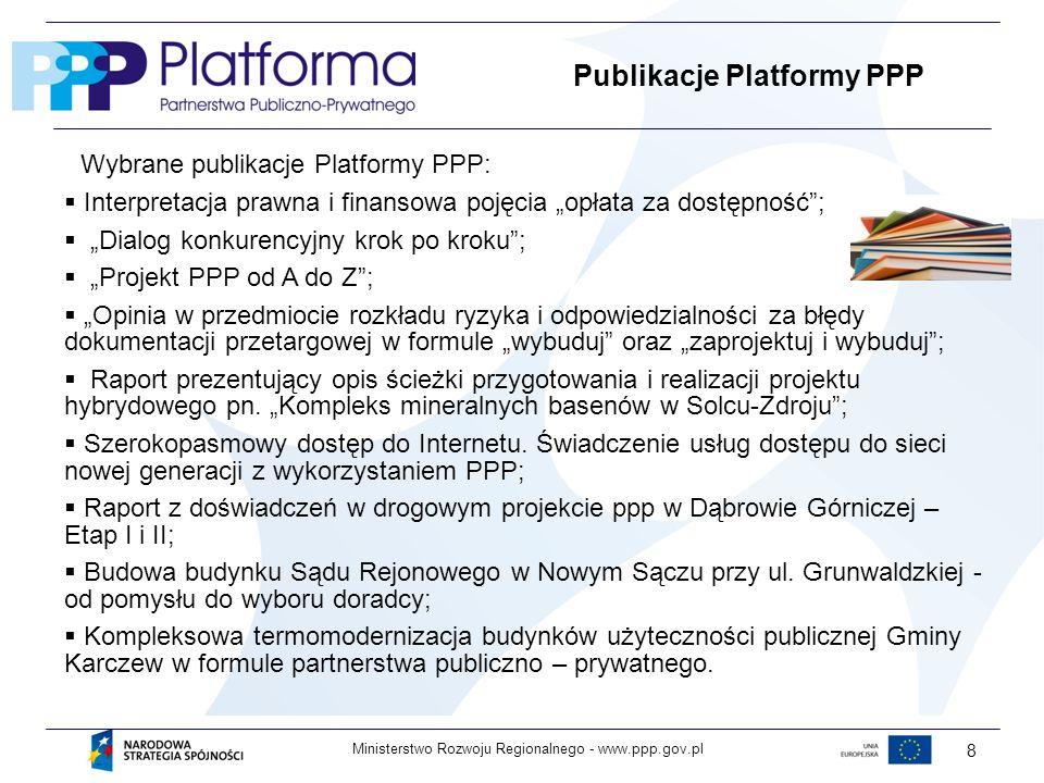 www.ppp.gov.plMinisterstwo Rozwoju Regionalnego - 8 Publikacje Platformy PPP Wybrane publikacje Platformy PPP: Interpretacja prawna i finansowa pojęcia opłata za dostępność; Dialog konkurencyjny krok po kroku; Projekt PPP od A do Z; Opinia w przedmiocie rozkładu ryzyka i odpowiedzialności za błędy dokumentacji przetargowej w formule wybuduj oraz zaprojektuj i wybuduj; Raport prezentujący opis ścieżki przygotowania i realizacji projektu hybrydowego pn.
