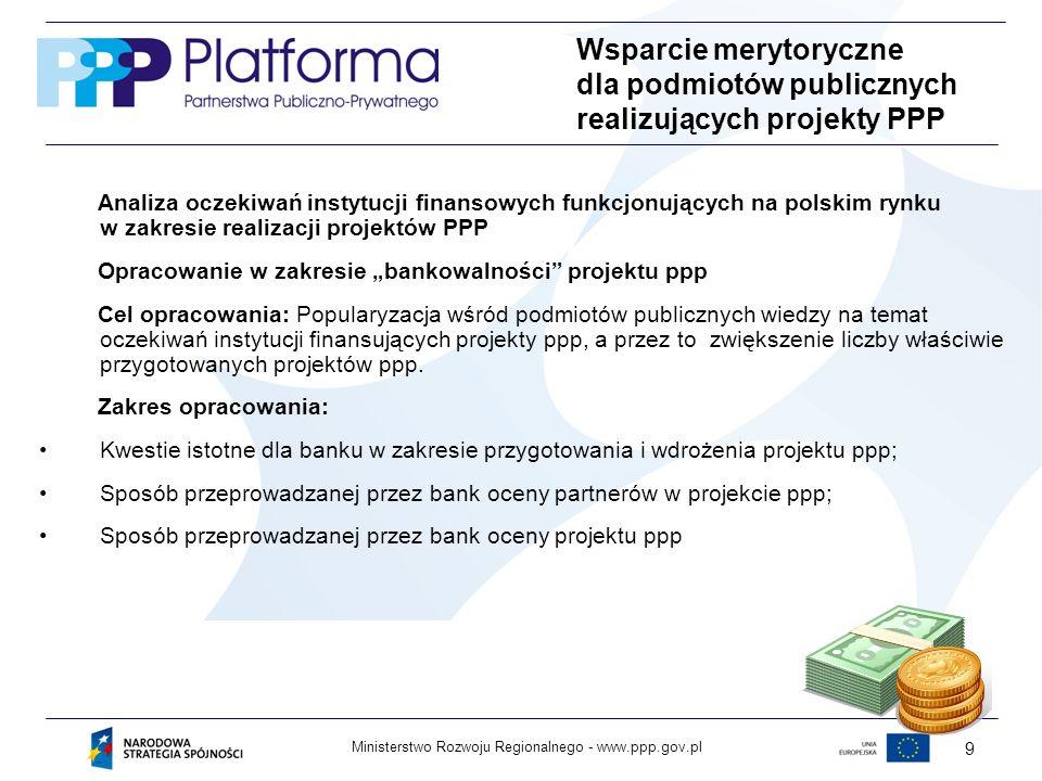 www.ppp.gov.plMinisterstwo Rozwoju Regionalnego - 9 Wsparcie merytoryczne dla podmiotów publicznych realizujących projekty PPP Analiza oczekiwań instytucji finansowych funkcjonujących na polskim rynku w zakresie realizacji projektów PPP Opracowanie w zakresie bankowalności projektu ppp Cel opracowania: Popularyzacja wśród podmiotów publicznych wiedzy na temat oczekiwań instytucji finansujących projekty ppp, a przez to zwiększenie liczby właściwie przygotowanych projektów ppp.