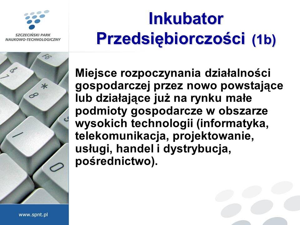 Inkubator Przedsiębiorczości (1b) Miejsce rozpoczynania działalności gospodarczej przez nowo powstające lub działające już na rynku małe podmioty gosp