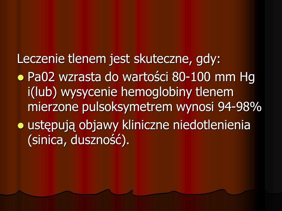 Leczenie tlenem jest skuteczne, gdy: Pa02 wzrasta do wartości 80-100 mm Hg i(lub) wysycenie hemoglobiny tlenem mierzone pulsoksymetrem wynosi 94-98% P