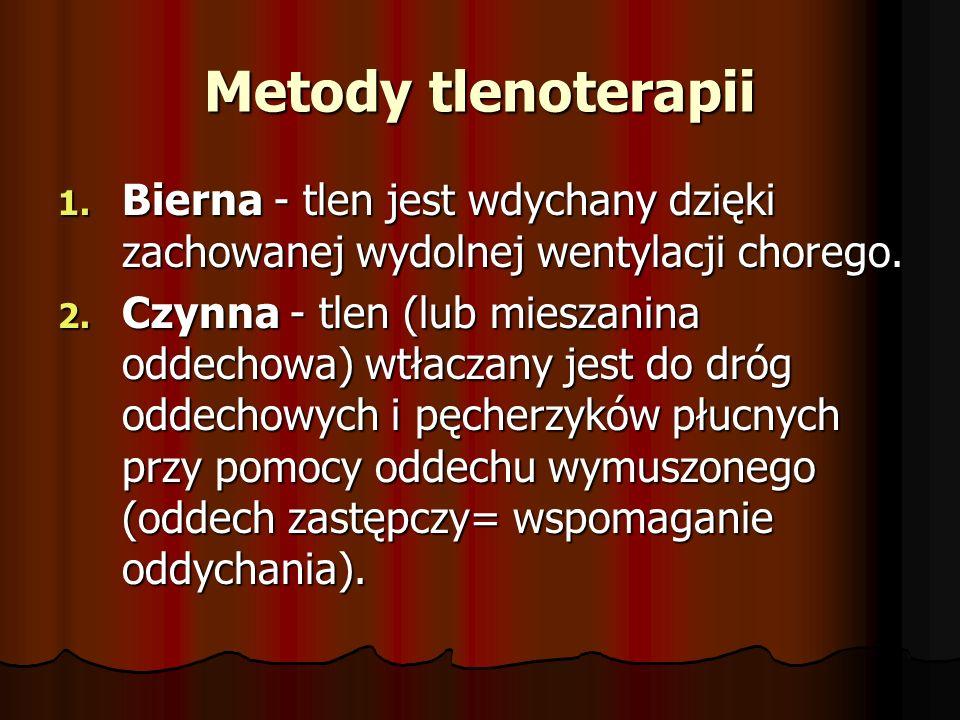 Metody tlenoterapii 1. Bierna - tlen jest wdychany dzięki zachowanej wydolnej wentylacji chorego. 2. Czynna - tlen (lub mieszanina oddechowa) wtłaczan