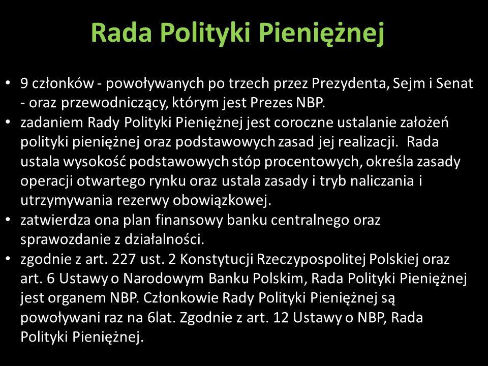 Rada Polityki Pieniężnej 9 członków - powoływanych po trzech przez Prezydenta, Sejm i Senat - oraz przewodniczący, którym jest Prezes NBP. zadaniem Ra