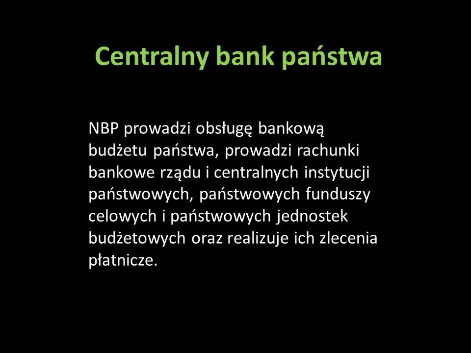 Centralny bank państwa NBP prowadzi obsługę bankową budżetu państwa, prowadzi rachunki bankowe rządu i centralnych instytucji państwowych, państwowych