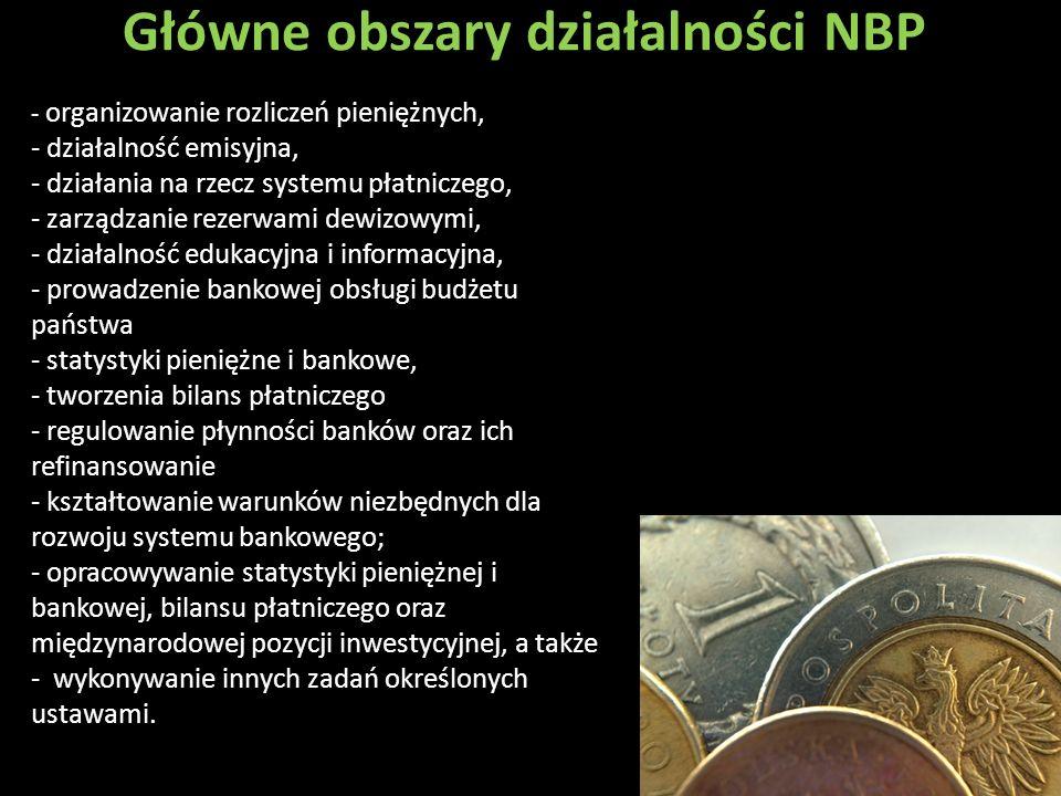 Główne obszary działalności NBP - organizowanie rozliczeń pieniężnych, - działalność emisyjna, - działania na rzecz systemu płatniczego, - zarządzanie