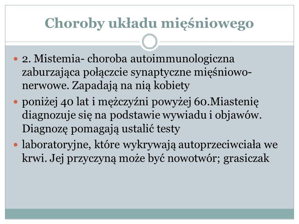 Choroby układu mięśniowego 2. Mistemia- choroba autoimmunologiczna zaburzająca połączcie synaptyczne mięśniowo- nerwowe. Zapadają na nią kobiety poniż