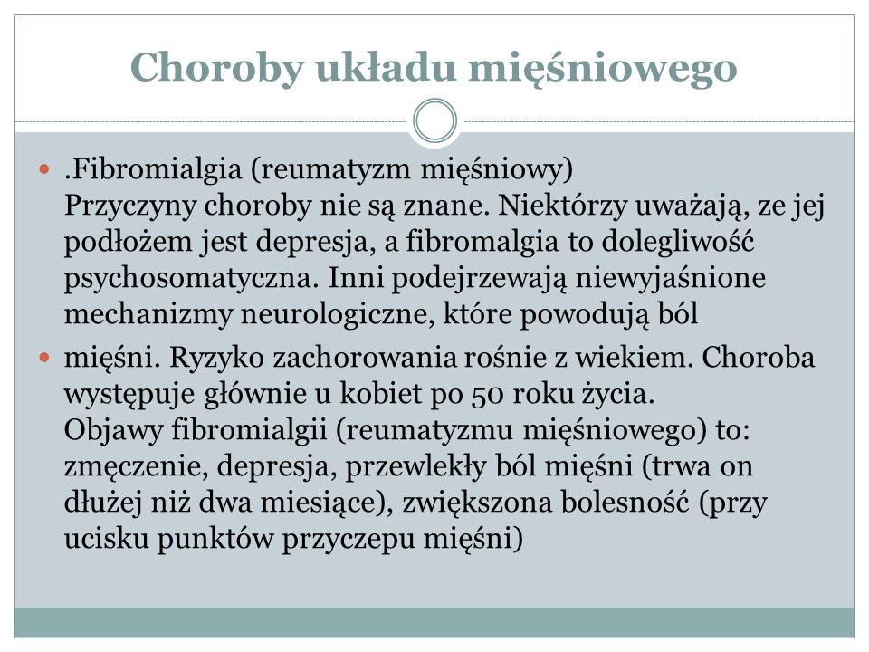Choroby układu mięśniowego.Fibromialgia (reumatyzm mięśniowy) Przyczyny choroby nie są znane. Niektórzy uważają, ze jej podłożem jest depresja, a fibr