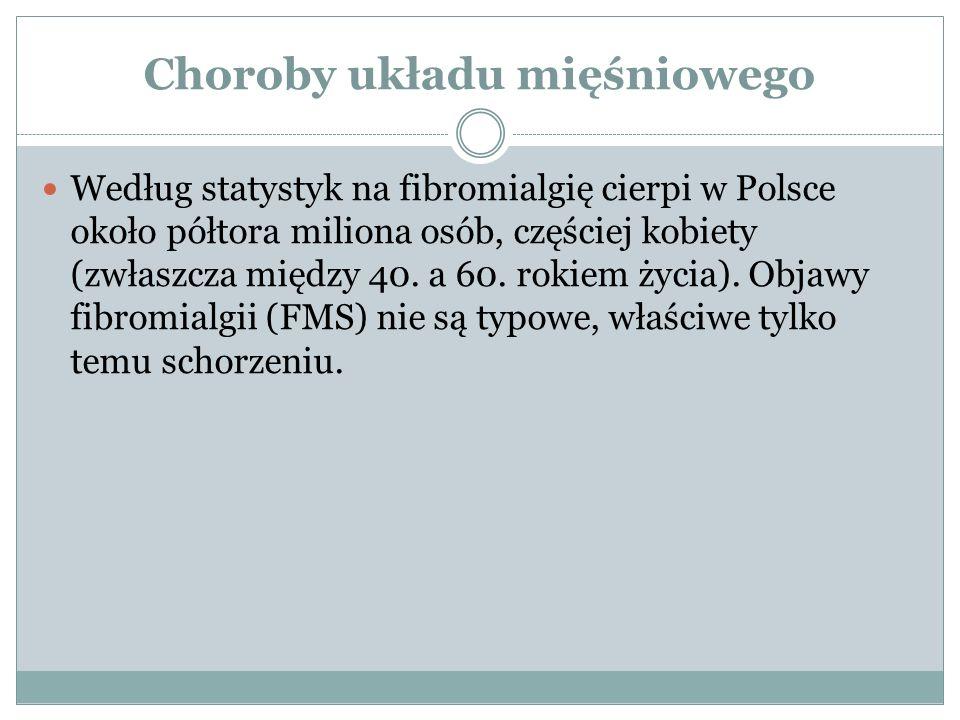 Choroby układu mięśniowego Według statystyk na fibromialgię cierpi w Polsce około półtora miliona osób, częściej kobiety (zwłaszcza między 40. a 60. r