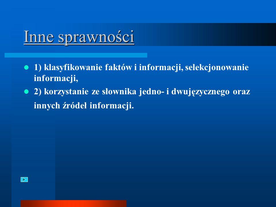 Inne sprawności 1) klasyfikowanie faktów i informacji, selekcjonowanie informacji, 2) korzystanie ze słownika jedno- i dwujęzycznego oraz innych źródeł informacji.