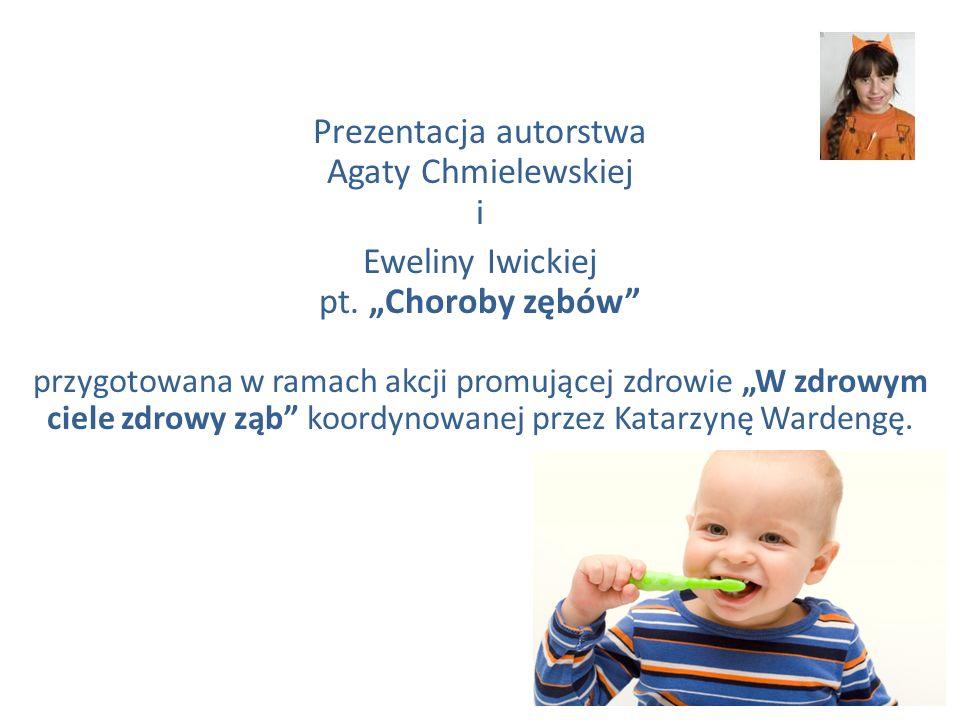 Prezentacja autorstwa Agaty Chmielewskiej i Eweliny Iwickiej pt. Choroby zębów przygotowana w ramach akcji promującej zdrowie W zdrowym ciele zdrowy z