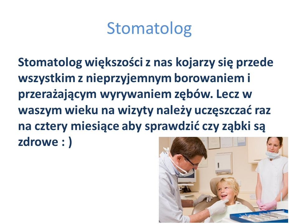 Stomatolog Stomatolog większości z nas kojarzy się przede wszystkim z nieprzyjemnym borowaniem i przerażającym wyrywaniem zębów. Lecz w waszym wieku n