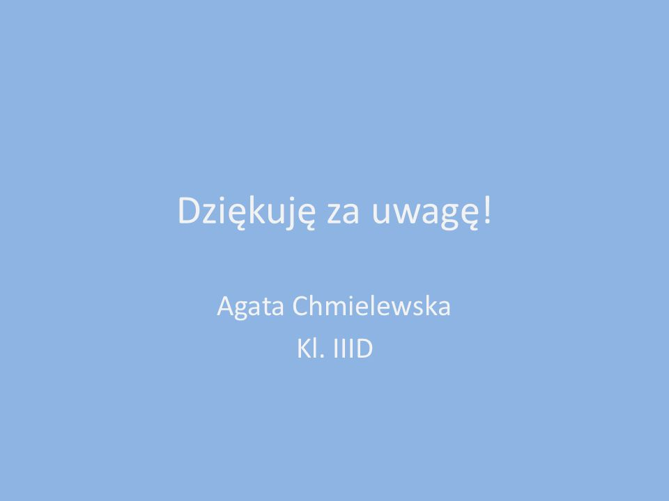 Dziękuję za uwagę! Agata Chmielewska Kl. IIID