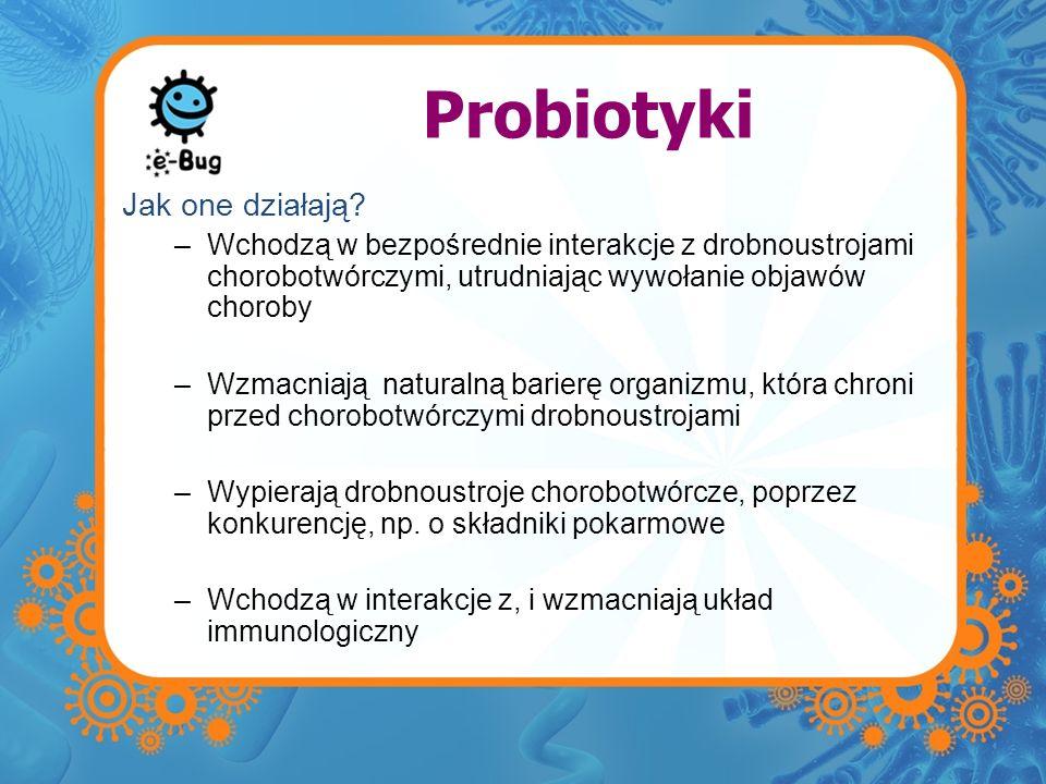 Probiotyki Jak one działają? –Wchodzą w bezpośrednie interakcje z drobnoustrojami chorobotwórczymi, utrudniając wywołanie objawów choroby –Wzmacniają