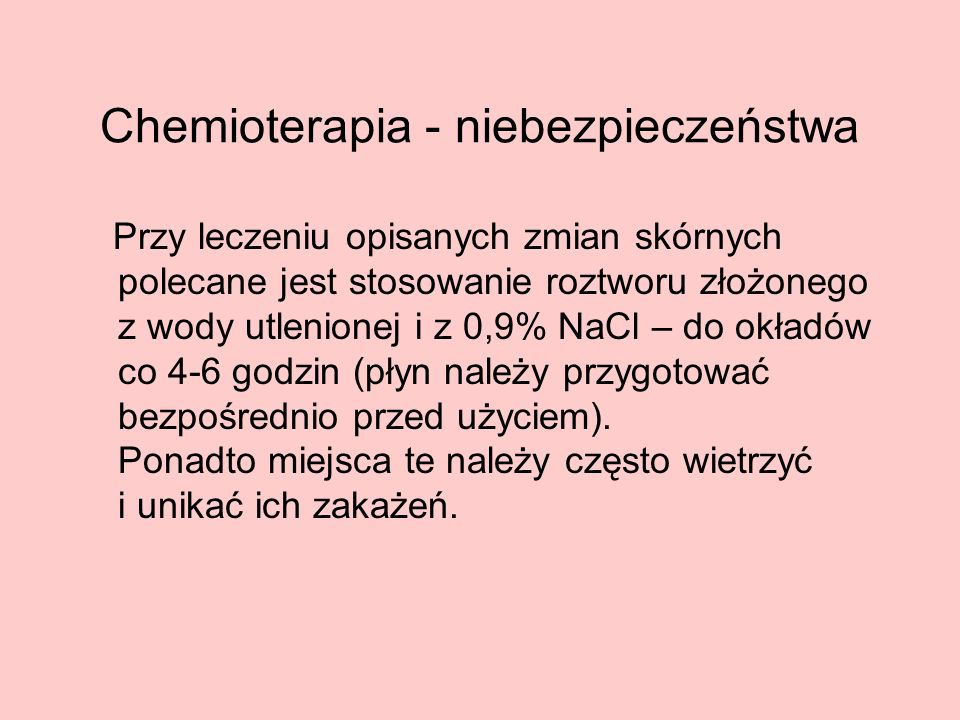 Chemioterapia - niebezpieczeństwa Przy leczeniu opisanych zmian skórnych polecane jest stosowanie roztworu złożonego z wody utlenionej i z 0,9% NaCl –