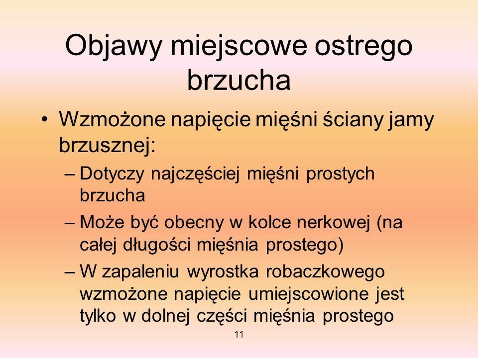 11 Objawy miejscowe ostrego brzucha Wzmożone napięcie mięśni ściany jamy brzusznej: –Dotyczy najczęściej mięśni prostych brzucha –Może być obecny w ko