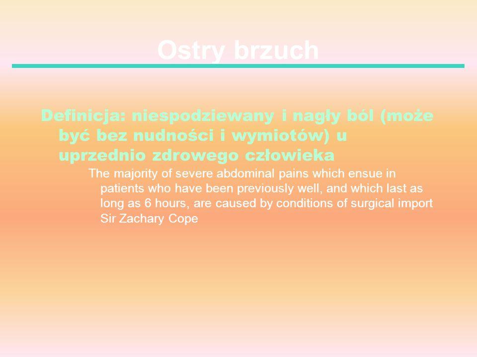 Ostry brzuch Definicja: niespodziewany i nagły ból (może być bez nudności i wymiotów) u uprzednio zdrowego człowieka The majority of severe abdominal