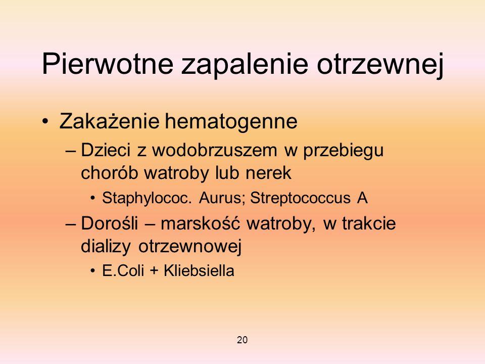 20 Pierwotne zapalenie otrzewnej Zakażenie hematogenne –Dzieci z wodobrzuszem w przebiegu chorób watroby lub nerek Staphylococ. Aurus; Streptococcus A