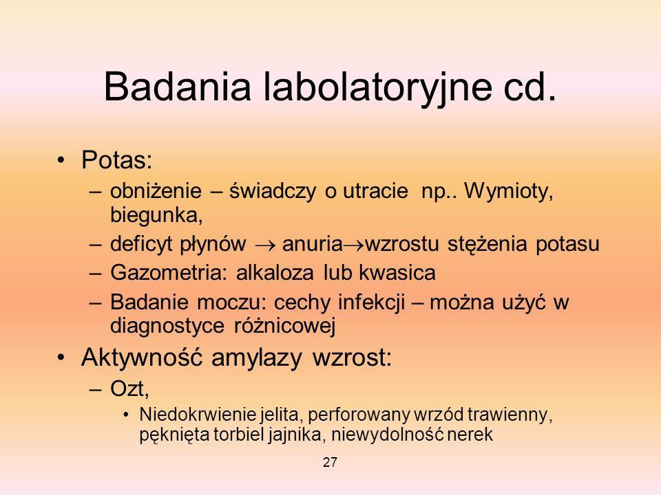 27 Badania labolatoryjne cd. Potas: –obniżenie – świadczy o utracie np.. Wymioty, biegunka, –deficyt płynów anuria wzrostu stężenia potasu –Gazometria