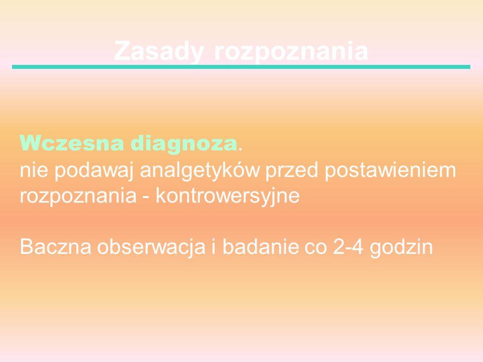 Zasady rozpoznania Wczesna diagnoza. nie podawaj analgetyków przed postawieniem rozpoznania - kontrowersyjne Baczna obserwacja i badanie co 2-4 godzin