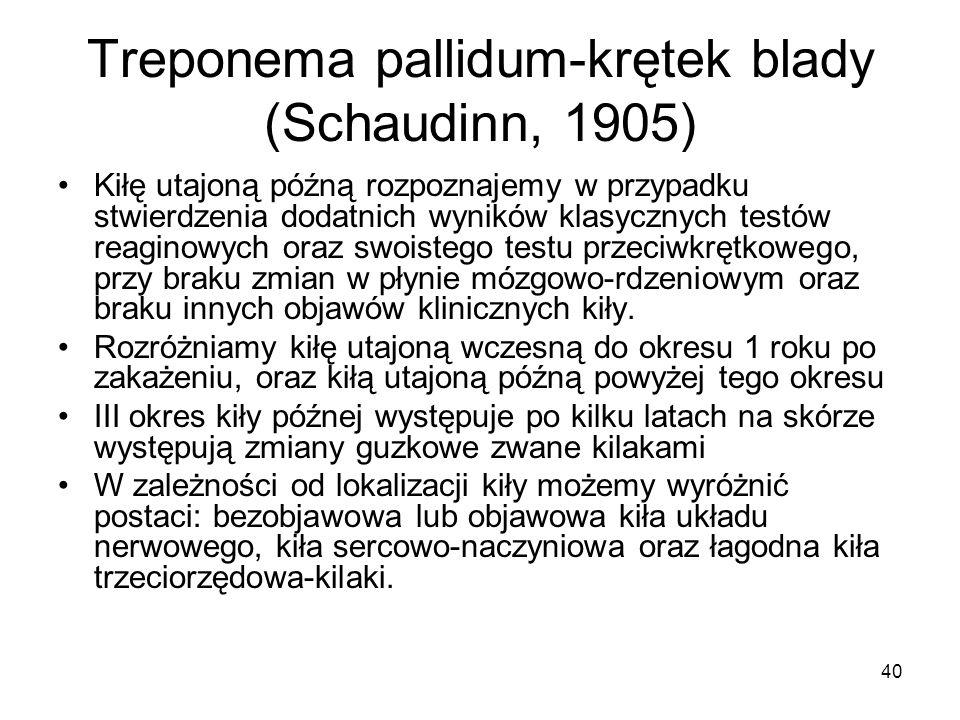 40 Treponema pallidum-krętek blady (Schaudinn, 1905) Kiłę utajoną późną rozpoznajemy w przypadku stwierdzenia dodatnich wyników klasycznych testów rea