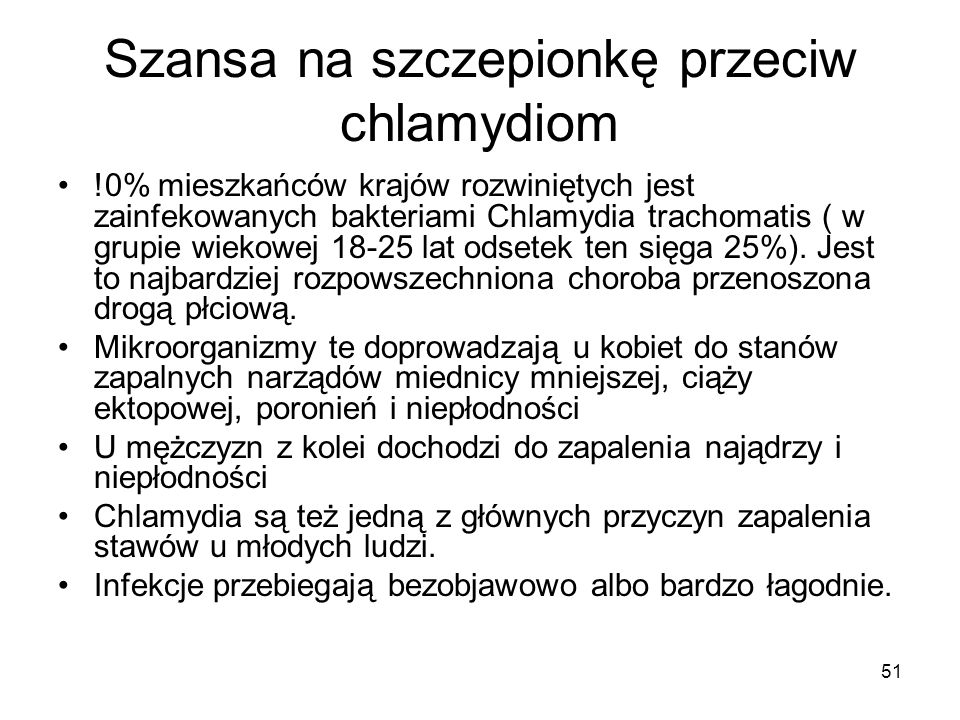 51 Szansa na szczepionkę przeciw chlamydiom !0% mieszkańców krajów rozwiniętych jest zainfekowanych bakteriami Chlamydia trachomatis ( w grupie wiekow