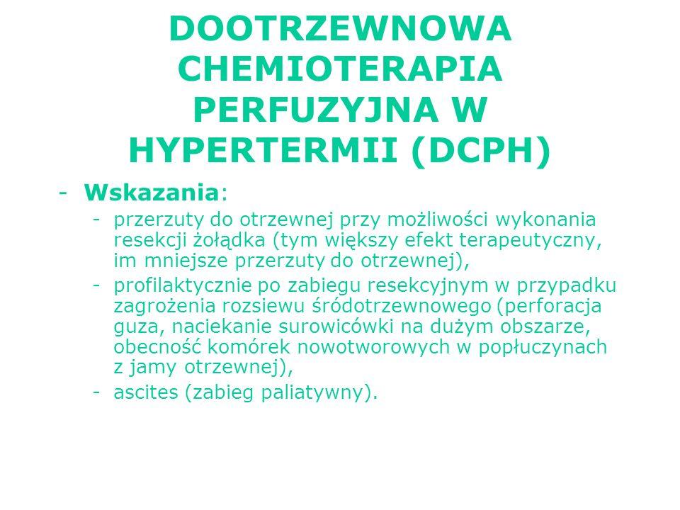 DOOTRZEWNOWA CHEMIOTERAPIA PERFUZYJNA W HYPERTERMII (DCPH) -Wskazania: -przerzuty do otrzewnej przy możliwości wykonania resekcji żołądka (tym większy efekt terapeutyczny, im mniejsze przerzuty do otrzewnej), -profilaktycznie po zabiegu resekcyjnym w przypadku zagrożenia rozsiewu śródotrzewnowego (perforacja guza, naciekanie surowicówki na dużym obszarze, obecność komórek nowotworowych w popłuczynach z jamy otrzewnej), -ascites (zabieg paliatywny).