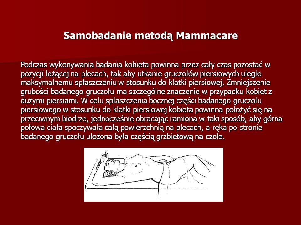 Samobadanie metodą Mammacare Podczas wykonywania badania kobieta powinna przez cały czas pozostać w pozycji leżącej na plecach, tak aby utkanie gruczo
