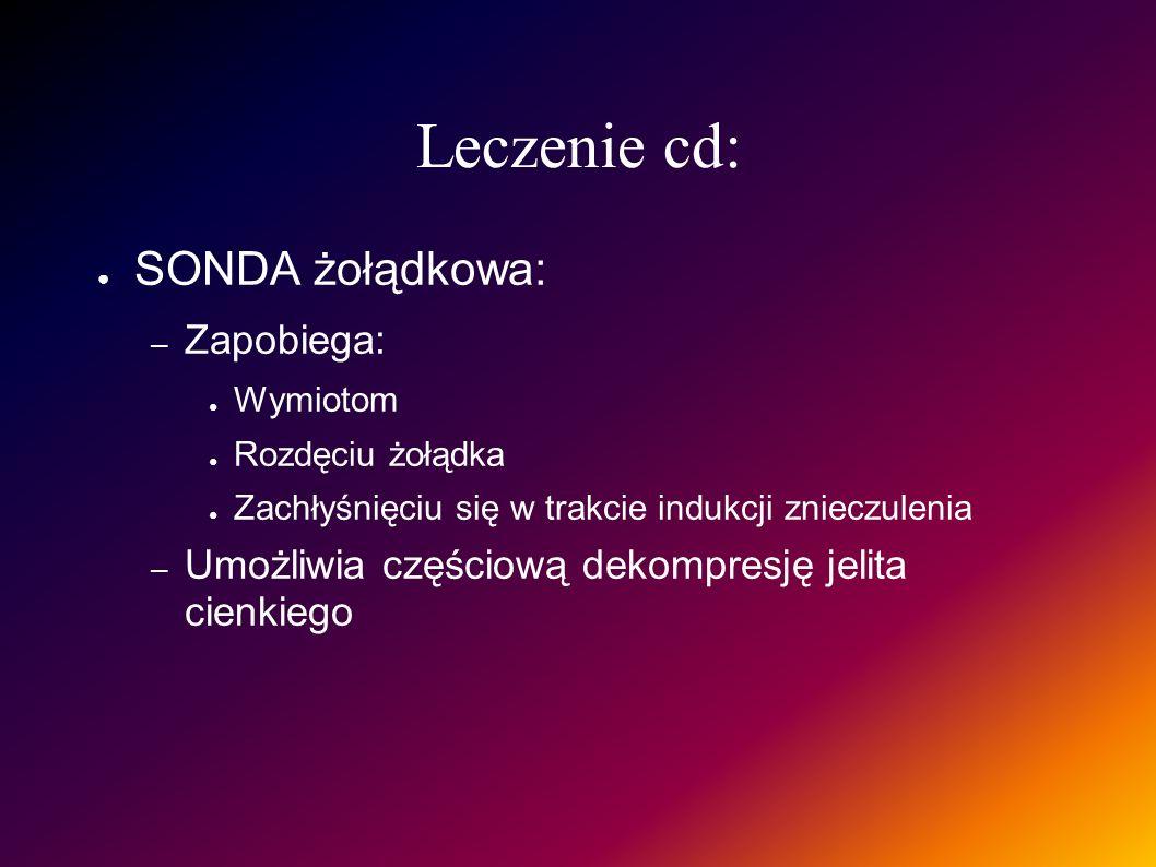 Leczenie cd: SONDA żołądkowa: – Zapobiega: Wymiotom Rozdęciu żołądka Zachłyśnięciu się w trakcie indukcji znieczulenia – Umożliwia częściową dekompres