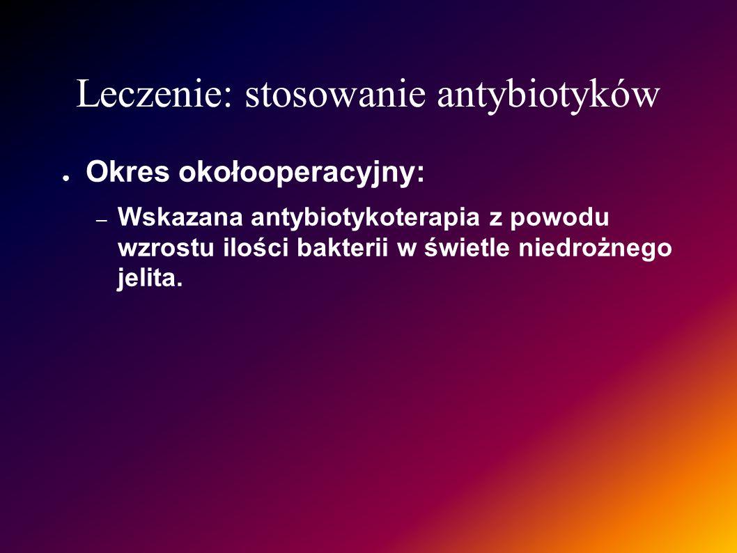 Leczenie: stosowanie antybiotyków Okres okołooperacyjny: – Wskazana antybiotykoterapia z powodu wzrostu ilości bakterii w świetle niedrożnego jelita.