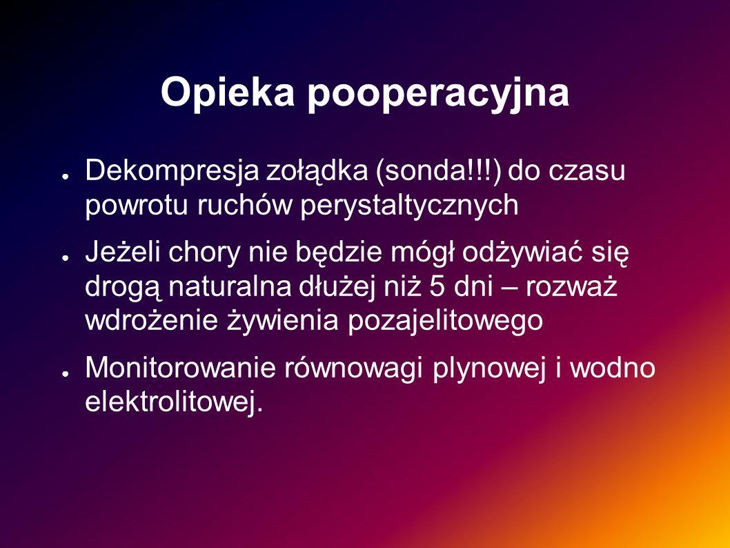 Opieka pooperacyjna Dekompresja zołądka (sonda!!!) do czasu powrotu ruchów perystaltycznych Jeżeli chory nie będzie mógł odżywiać się drogą naturalna